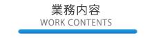 業務内容 -WORK CONTENTS-